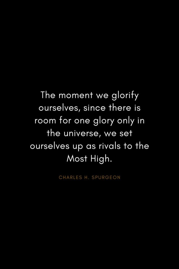 Charles H. Spurgeon Quotes (10): The moment we glorify ourselves, since there is room for one glory only in the universe, we set ourselves up as rivals to the Most High.
