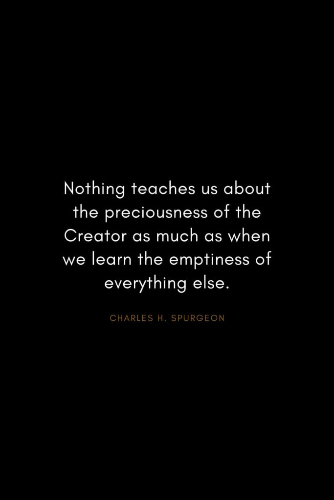 Charles H. Spurgeon Quotes (11): Nothing teaches us about the preciousness of the Creator as much as when we learn the emptiness of everything else.