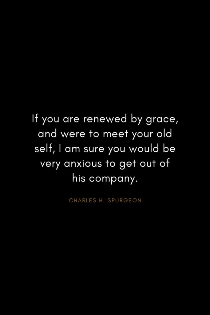 Charles H. Spurgeon Quotes (12): If you are renewed by grace, and were to meet your old self, I am sure you would be very anxious to get out of his company.