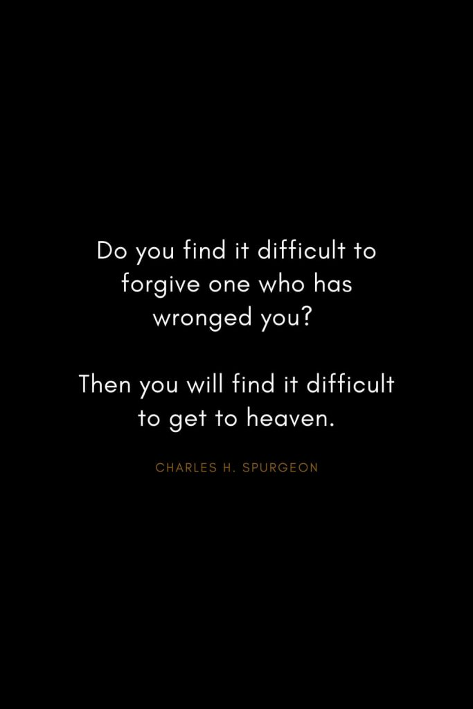 Charles H. Spurgeon Quotes (13): Do you find it difficult to forgive one who has wronged you? Then you will find it difficult to get to heaven.