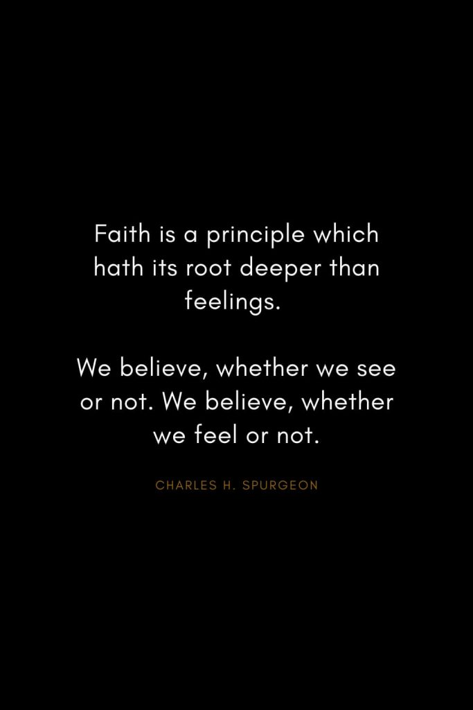 Charles H. Spurgeon Quotes (14): Faith is a principle which hath its root deeper than feelings. We believe, whether we see or not. We believe, whether we feel or not.