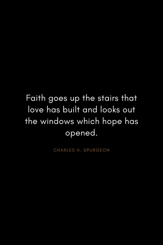 Charles H. Spurgeon Quotes (17): Faith goes up the stairs that love has built and looks out the windows which hope has opened.