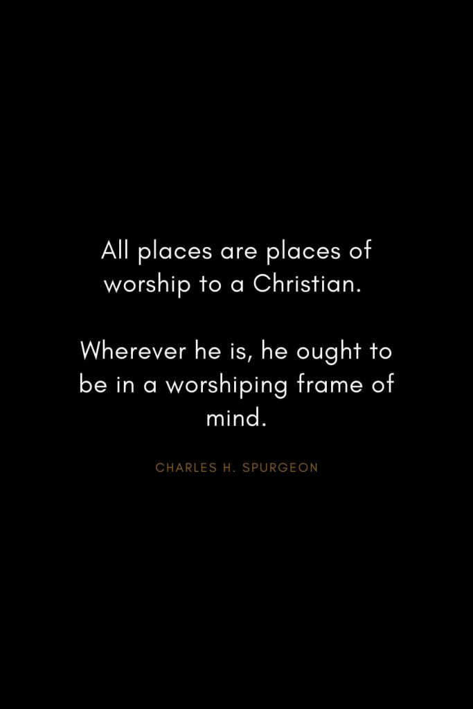 Charles H. Spurgeon Quotes (18): All places are places of worship to a Christian. Wherever he is, he ought to be in a worshiping frame of mind.