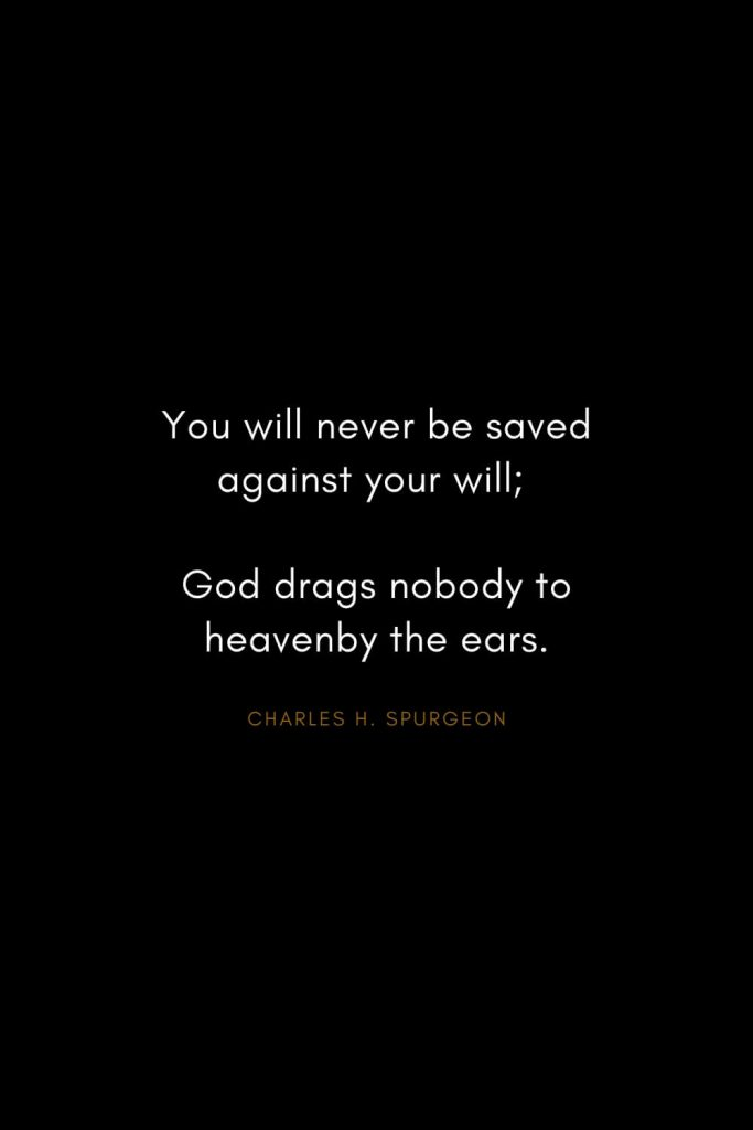 Charles H. Spurgeon Quotes (20): You will never be saved against your will; God drags nobody to heavenby the ears.