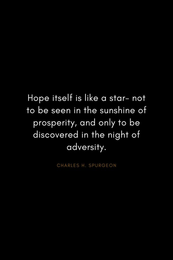 Charles H. Spurgeon Quotes (22): Hope itself is like a star- not to be seen in the sunshine of prosperity, and only to be discovered in the night of adversity.
