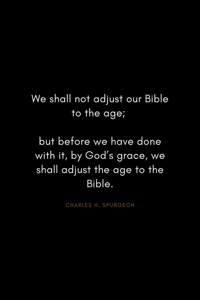 Charles H. Spurgeon Quotes (23): We shall not adjust our Bible to the age; but before we have done with it, by God's grace, we shall adjust the age to the Bible.