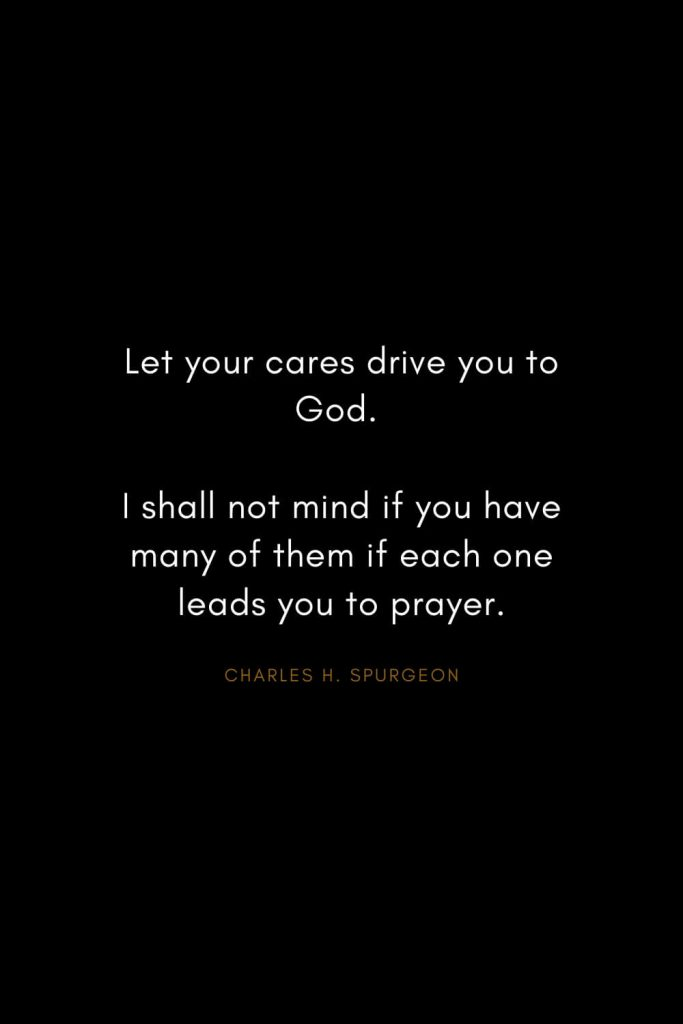 Charles H. Spurgeon Quotes (24): Let your cares drive you to God. I shall not mind if you have many of them if each one leads you to prayer.