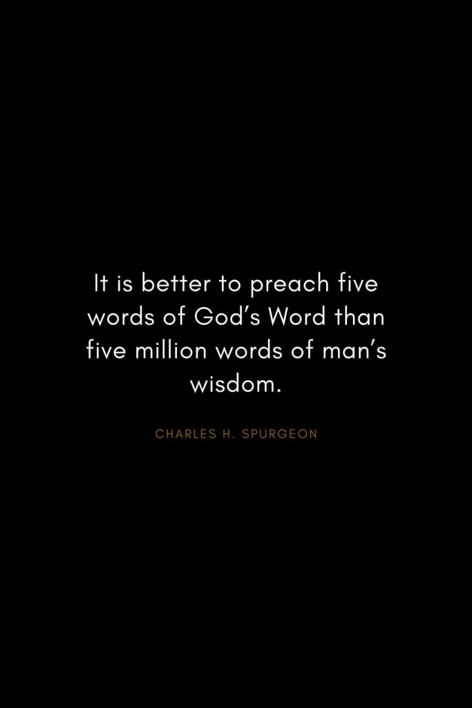 Charles H. Spurgeon Quotes (25): It is better to preach five words of God's Word than five million words of man's wisdom.
