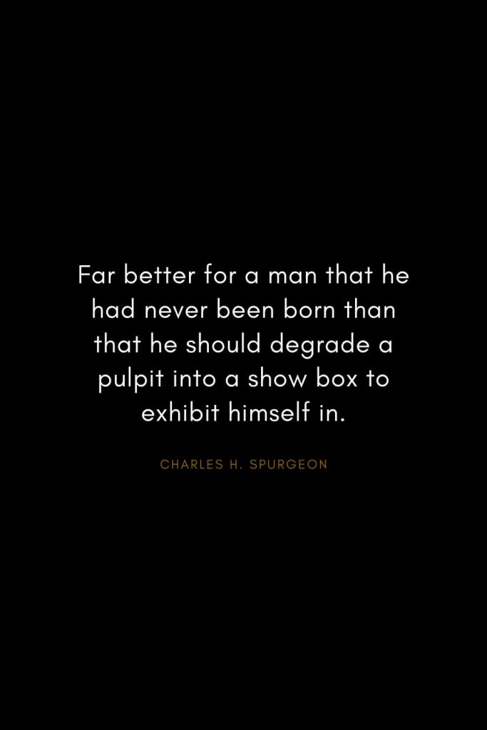 Charles H. Spurgeon Quotes (26): Far better for a man that he had never been born than that he should degrade a pulpit into a show box to exhibit himself in.