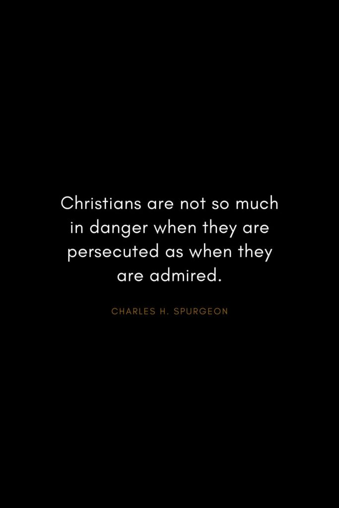Charles H. Spurgeon Quotes (27): Christians are not so much in danger when they are persecuted as when they are admired.