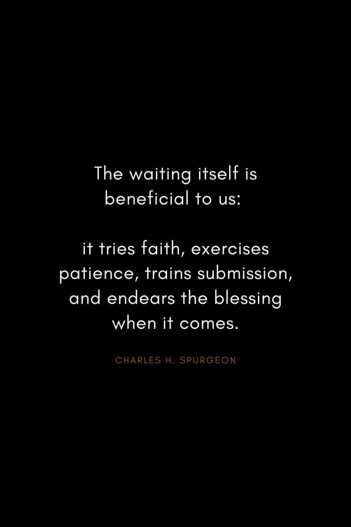 Charles H. Spurgeon Quotes (28): The waiting itself is beneficial to us: it tries faith, exercises patience, trains submission, and endears the blessing when it comes.