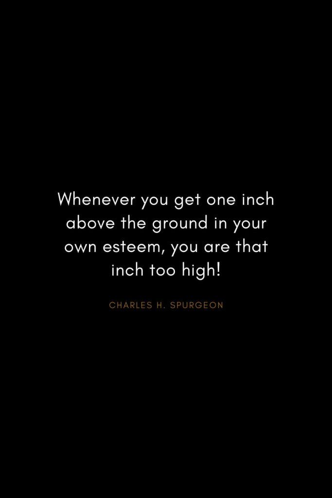 Charles H. Spurgeon Quotes (29): Whenever you get one inch above the ground in your own esteem, you are that inch too high!