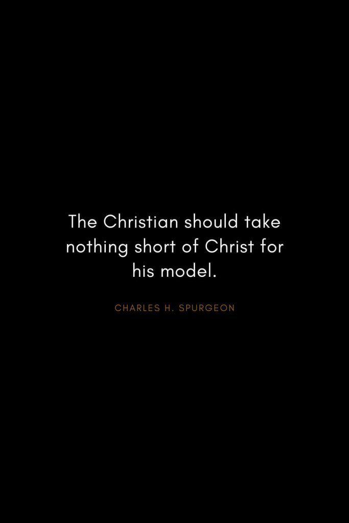 Charles H. Spurgeon Quotes (3): The Christian should take nothing short of Christ for his model.