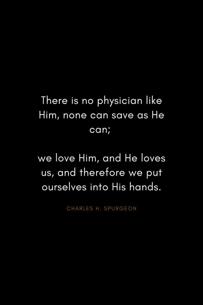 Charles H. Spurgeon Quotes (4): There is no physician like Him, none can save as He can; we love Him, and He loves us, and therefore we put ourselves into His hands.