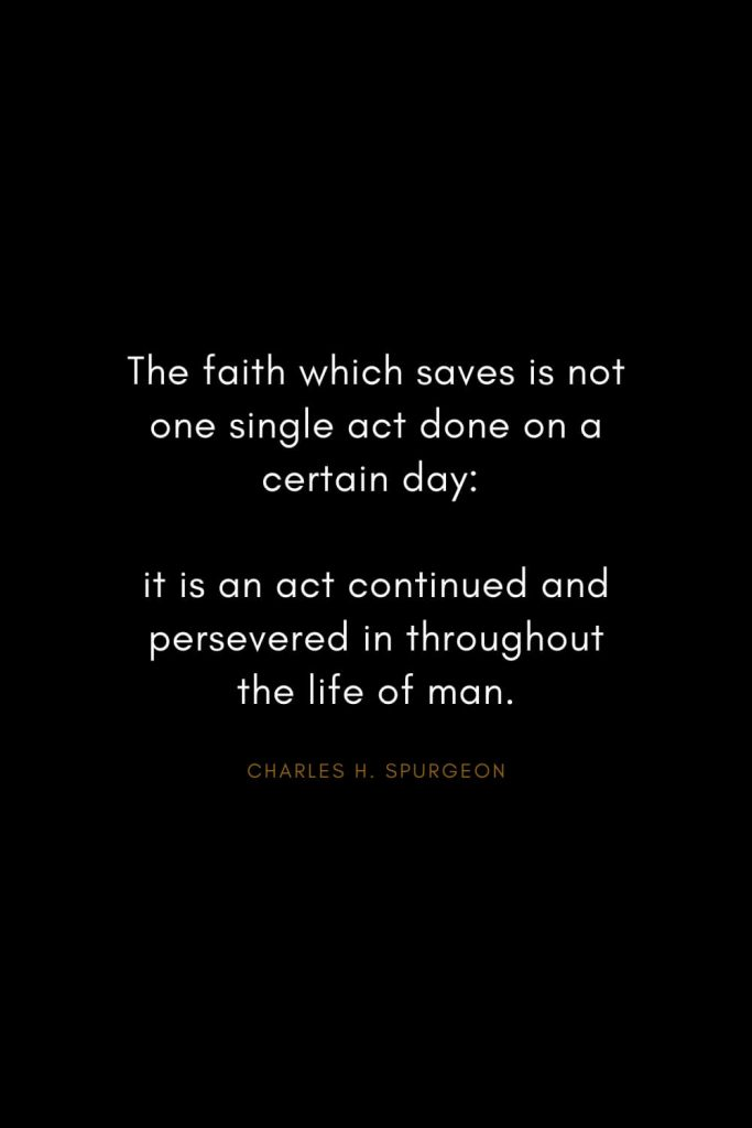 Charles H. Spurgeon Quotes (8): The faith which saves is not one single act done on a certain day: it is an act continued and persevered in throughout the life of man.