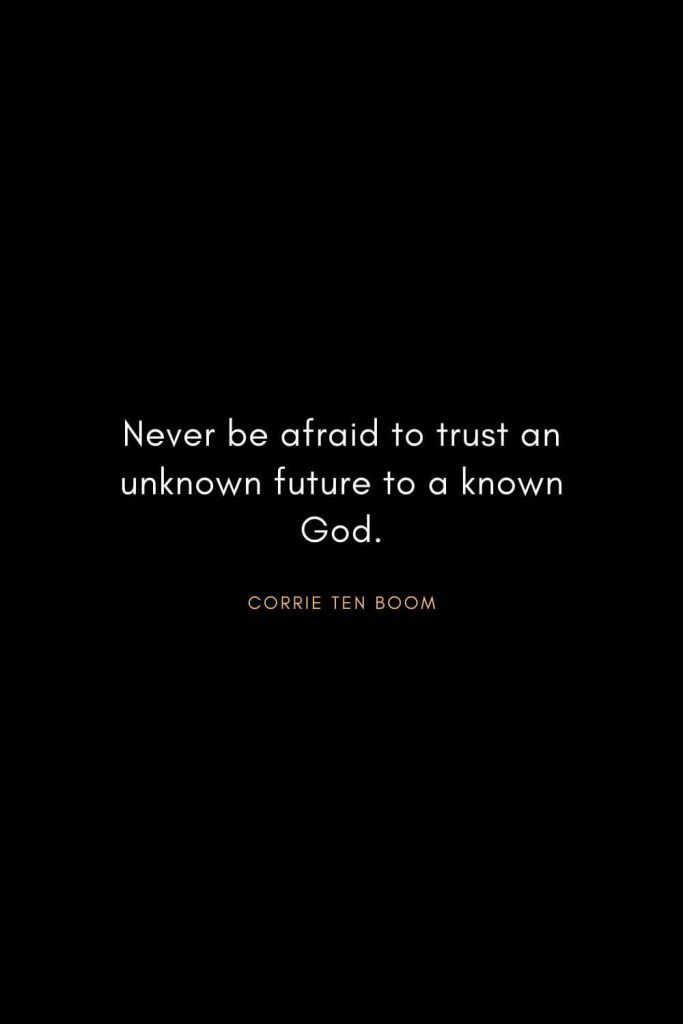 Corrie ten Boom Quotes (1): Never be afraid to trust an unknown future to a known God.