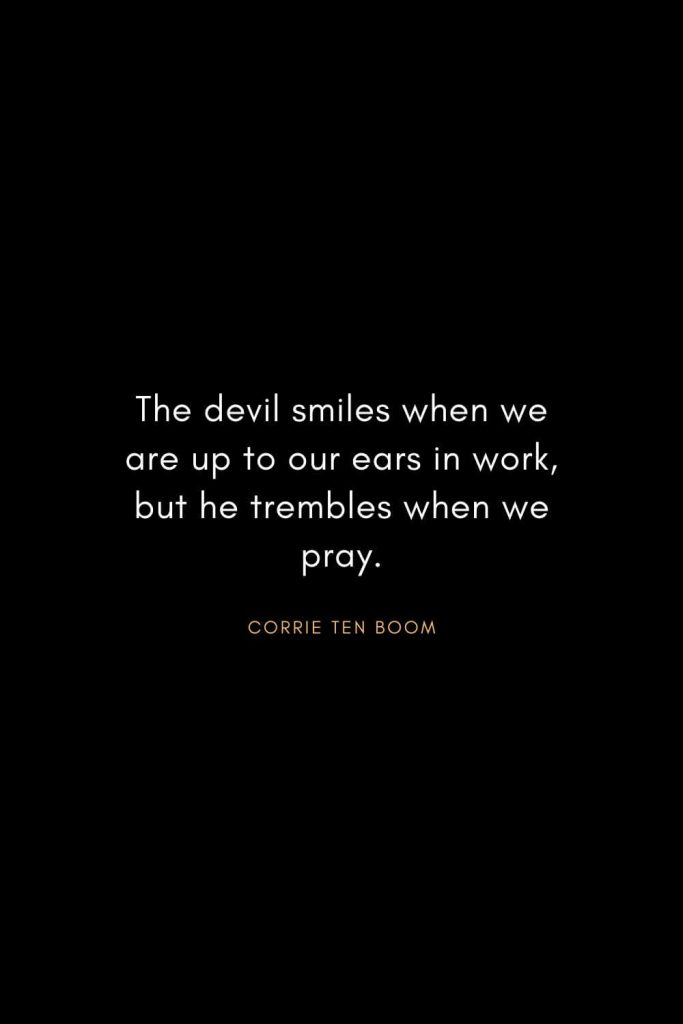 Corrie ten Boom Quotes (15): The devil smiles when we are up to our ears in work, but he trembles when we pray.