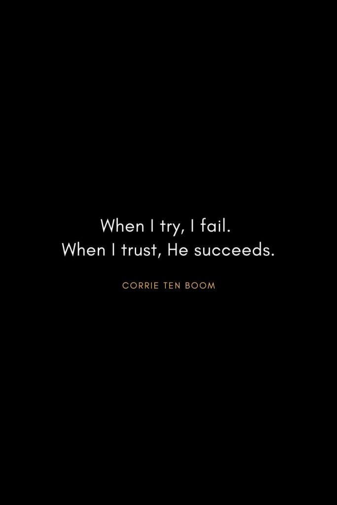Corrie ten Boom Quotes (17): When I try, I fail. When I trust, He succeeds.