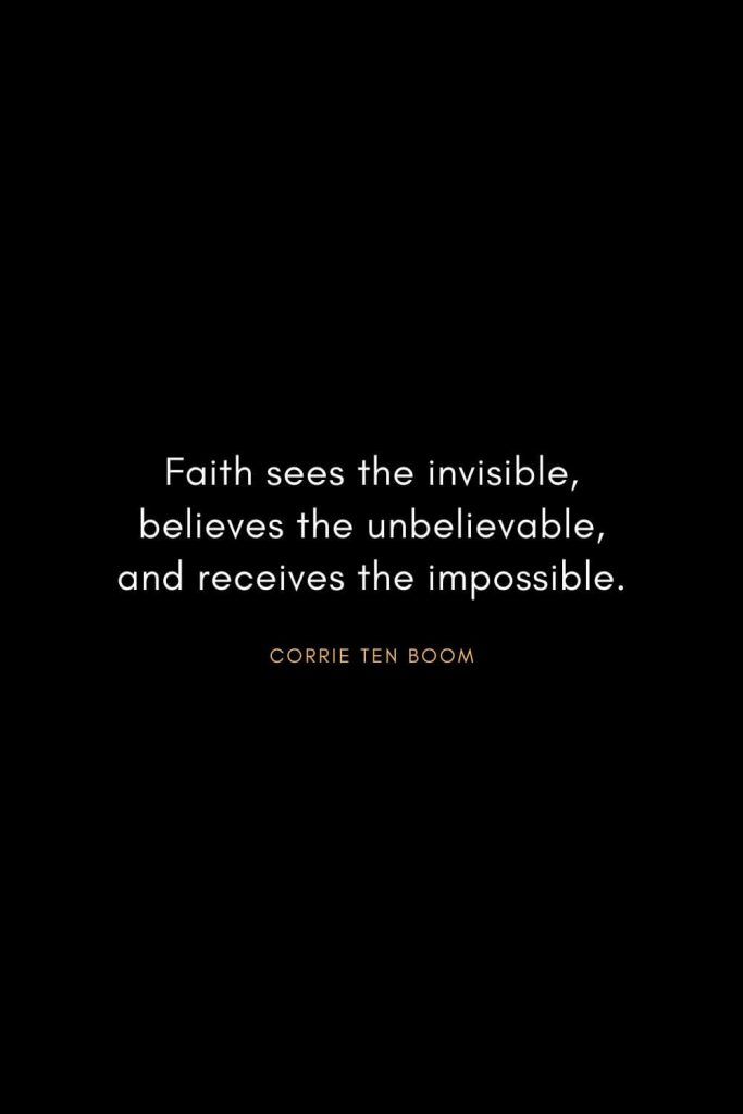 Corrie ten Boom Quotes (21): Faith sees the invisible, believes the unbelievable, and receives the impossible.