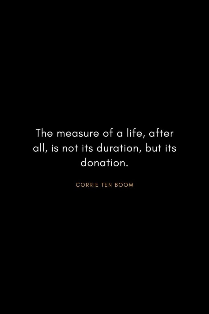 Corrie ten Boom Quotes (3): The measure of a life, after all, is not its duration, but its donation.