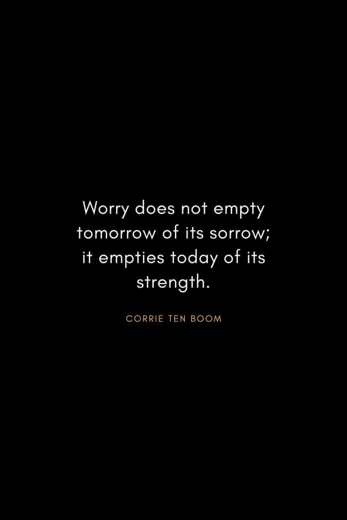 Corrie ten Boom Quotes (5): Worry does not empty tomorrow of its sorrow; it empties today of its strength.