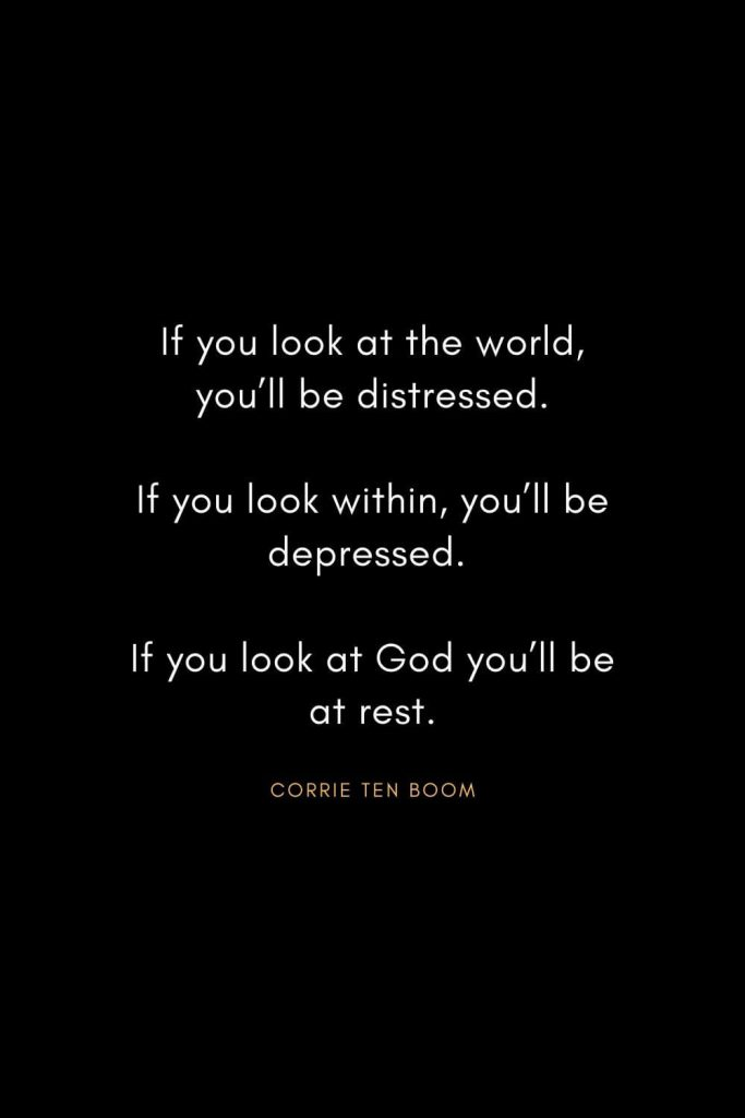 Corrie ten Boom Quotes (7): If you look at the world, you'll be distressed. If you look within, you'll be depressed. If you look at God you'll be at rest.