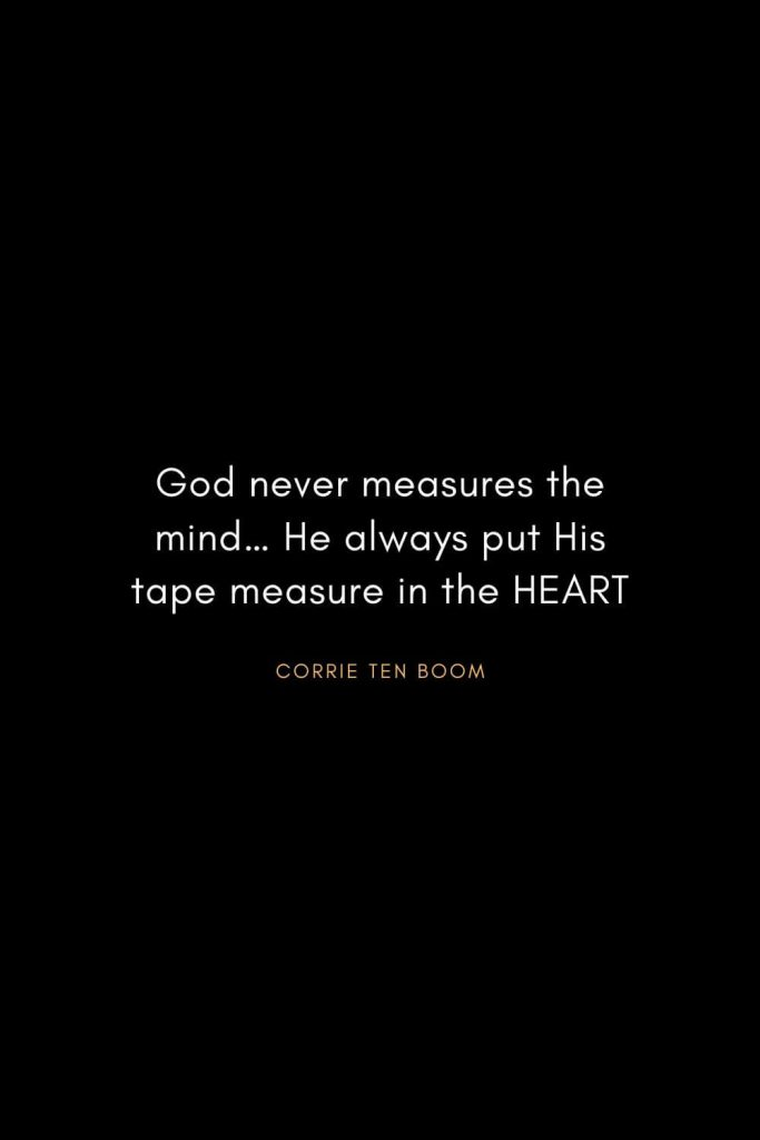 Corrie ten Boom Quotes (9): God never measures the mind… He always put His tape measure in the HEART