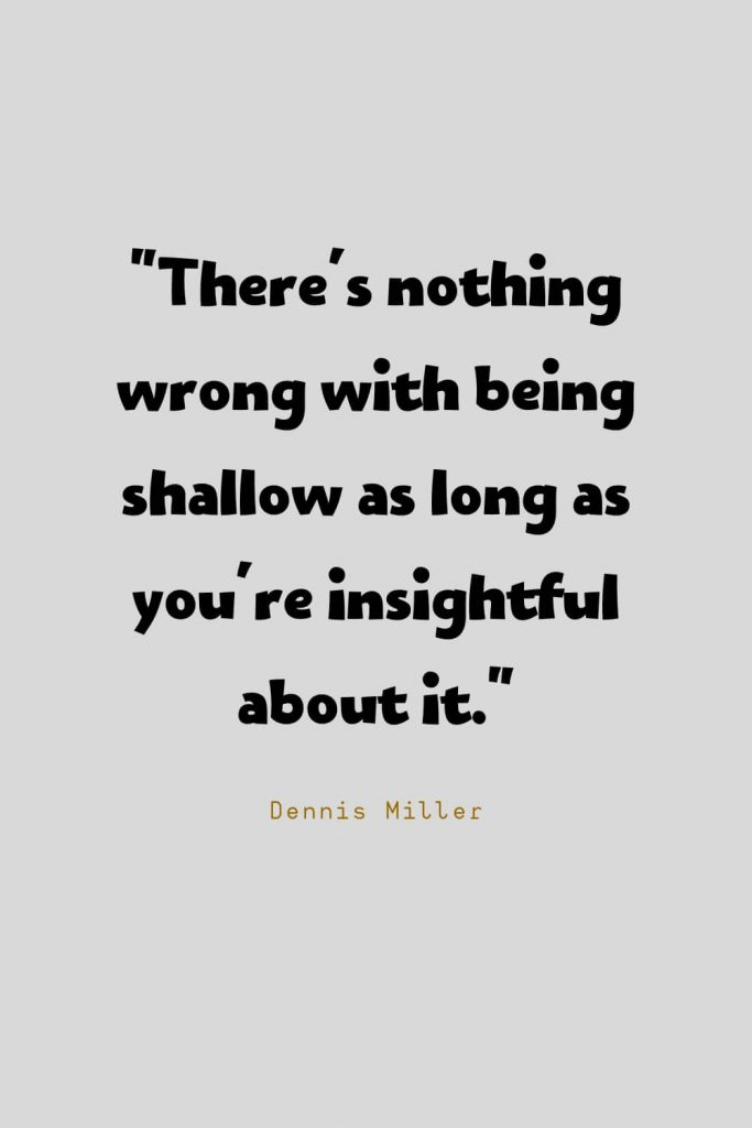 Funny Quotes (1): There's nothing wrong with being shallow as long as you're insightful about it. -Dennis Miller