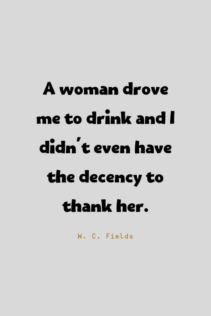 Funny Quotes (101): A woman drove me to drink and I didn't even have the decency to thank her. -W. C. Fields