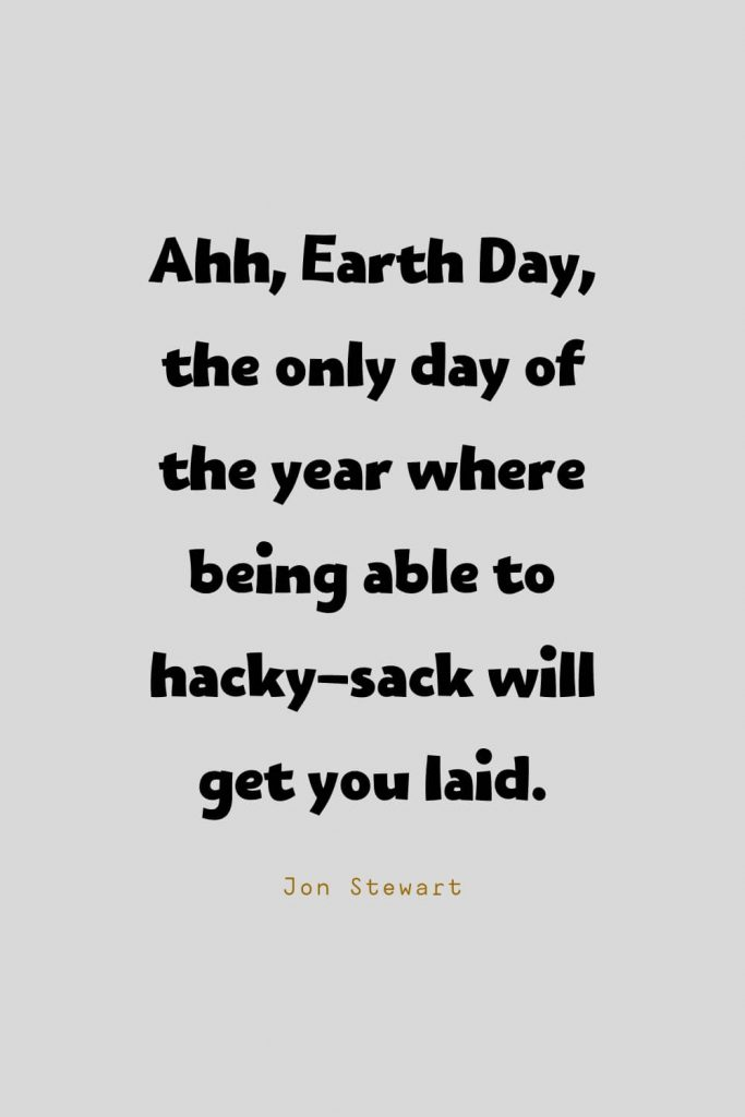 Funny Quotes (103): Ahh, Earth Day, the only day of the year where being able to hacky-sack will get you laid. -Jon Stewart