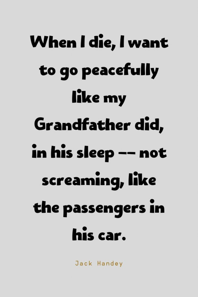 Funny Quotes (104): When I die, I want to go peacefully like my Grandfather did, in his sleep -- not screaming, like the passengers in his car. -Jack Handey