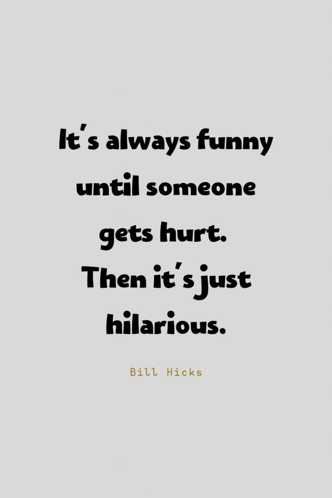 Funny Quotes (105): It's always funny until someone gets hurt. Then it's just hilarious. -Bill Hicks