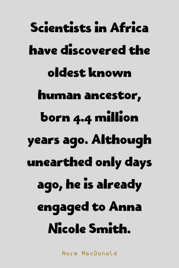 Funny Quotes (106): Scientists in Africa have discovered the oldest known human ancestor, born 4.4 million years ago. Although unearthed only days ago, he is already engaged to Anna Nicole Smith. -Norm MacDonald