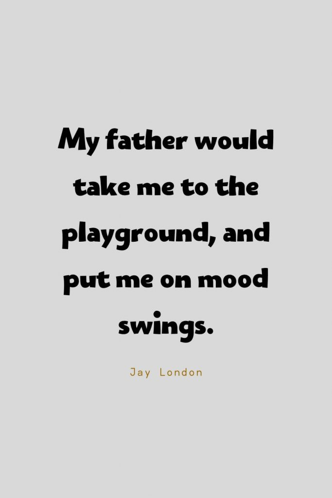 Funny Quotes (11): My father would take me to the playground, and put me on mood swings. -Jay London