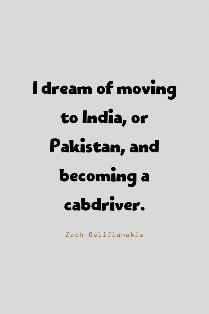 Funny Quotes (110): I dream of moving to India, or Pakistan, and becoming a cabdriver. -Zach Galifianakis