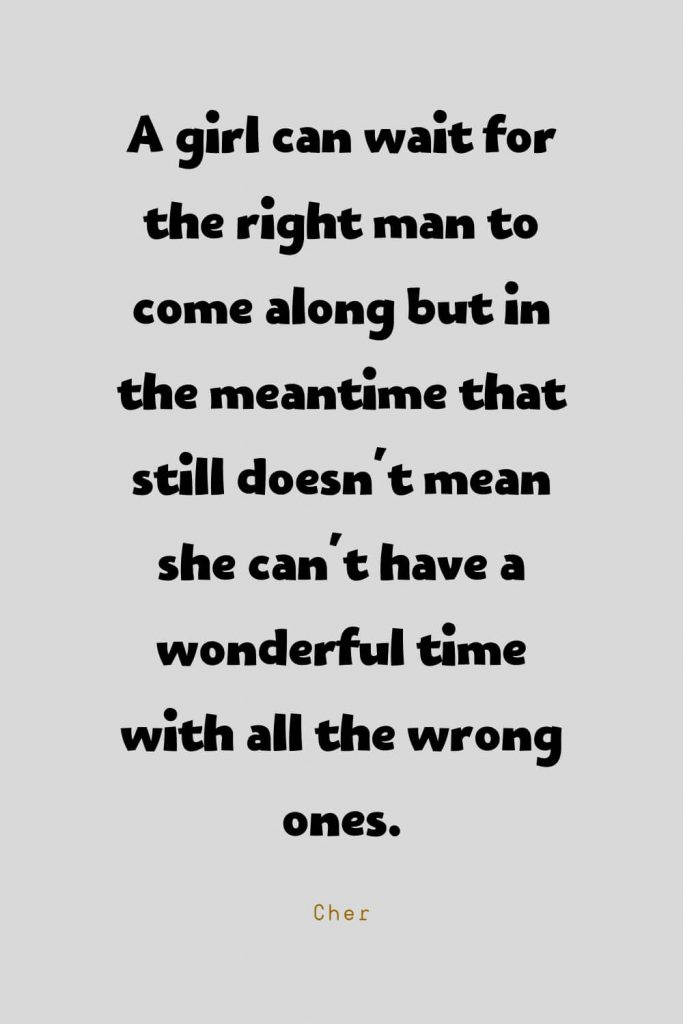 Funny Quotes (111): A girl can wait for the right man to come along but in the meantime that still doesn't mean she can't have a wonderful time with all the wrong ones. -Cher