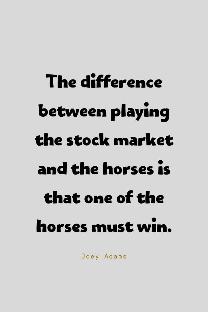 Funny Quotes (115): The difference between playing the stock market and the horses is that one of the horses must win. -Joey Adams