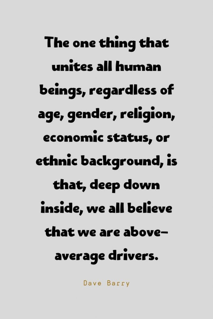 Funny Quotes (116): The one thing that unites all human beings, regardless of age, gender, religion, economic status, or ethnic background, is that, deep down inside, we all believe that we are above-average drivers. -Dave Barry