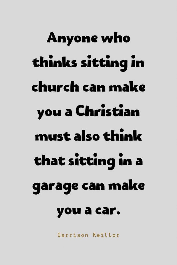 Funny Quotes (117): Anyone who thinks sitting in church can make you a Christian must also think that sitting in a garage can make you a car. -Garrison Keillor