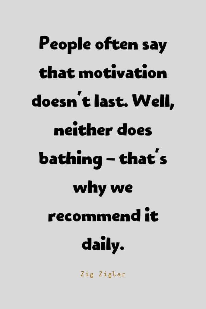 Funny Quotes (121): People often say that motivation doesn't last. Well, neither does bathing - that's why we recommend it daily. -Zig Ziglar