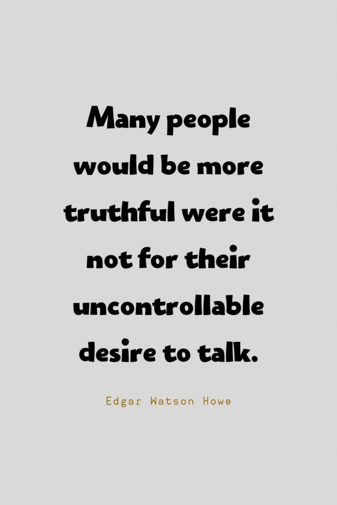 Funny Quotes (123): Many people would be more truthful were it not for their uncontrollable desire to talk. -Edgar Watson Howe