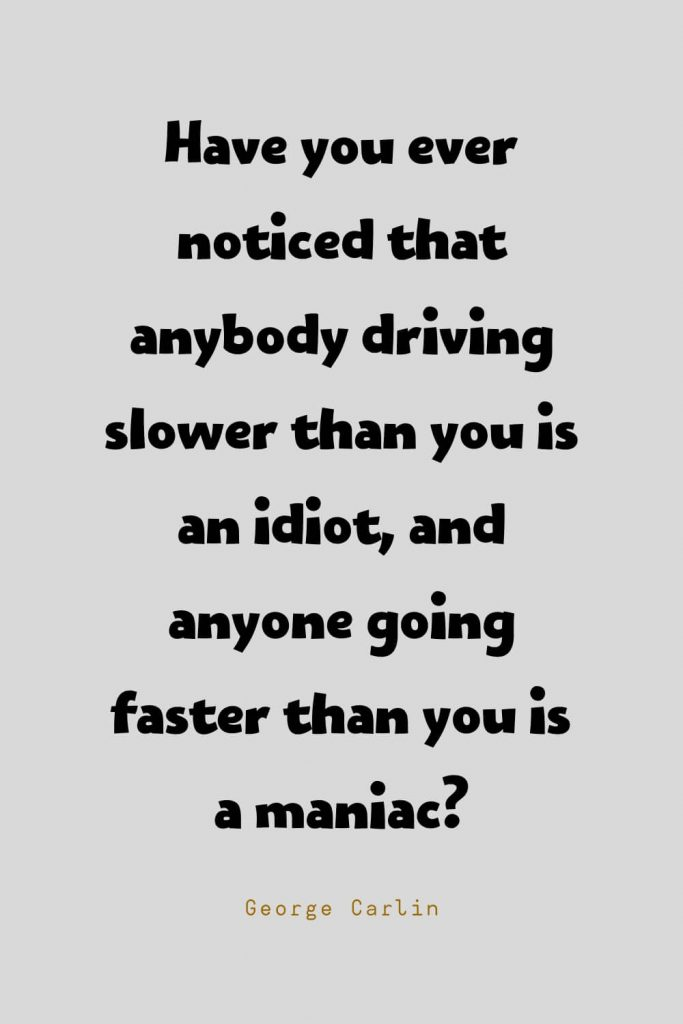 Funny Quotes (125): Have you ever noticed that anybody driving slower than you is an idiot, and anyone going faster than you is a maniac? -George Carlin