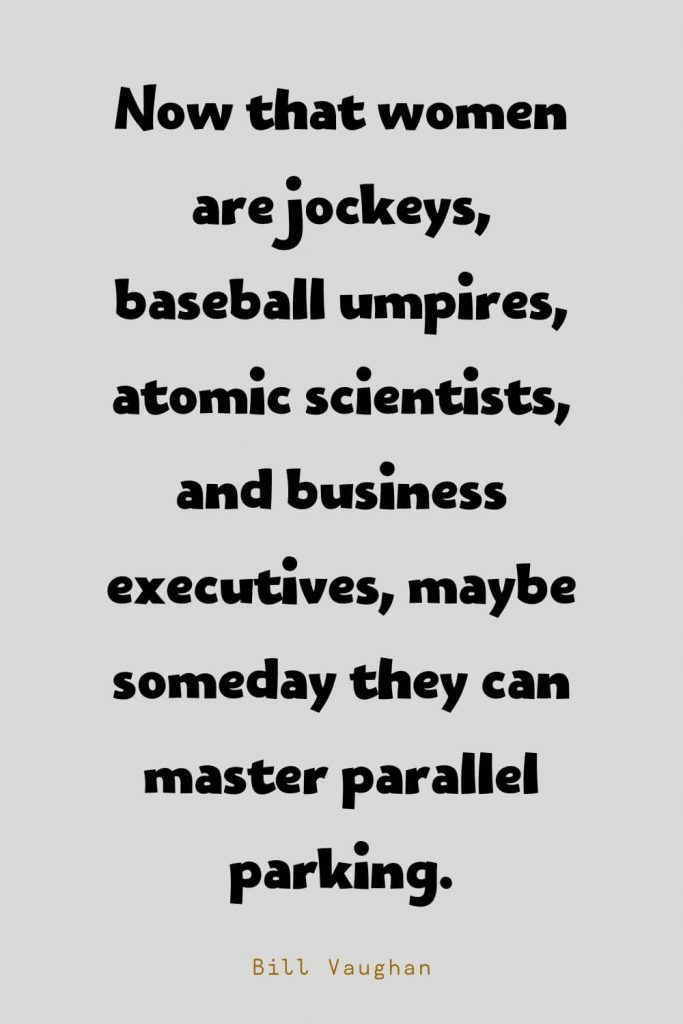 Funny Quotes (127): Now that women are jockeys, baseball umpires, atomic scientists, and business executives, maybe someday they can master parallel parking. -Bill Vaughan