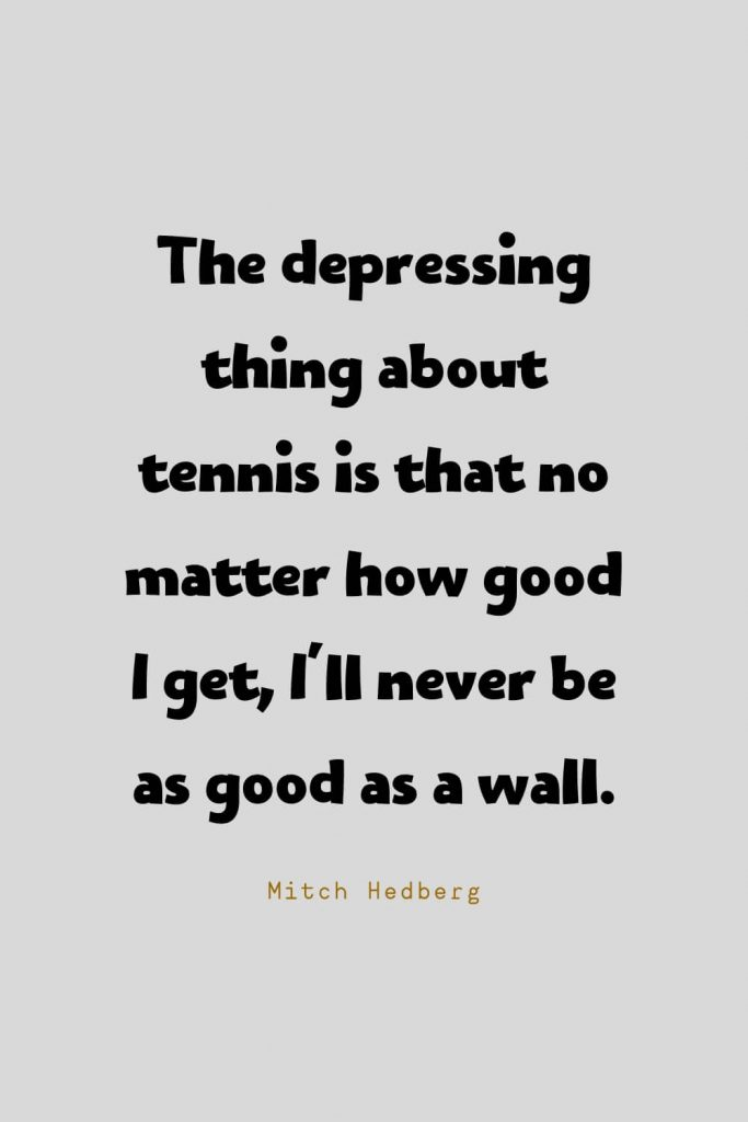 Funny Quotes (128): The depressing thing about tennis is that no matter how good I get, I'll never be as good as a wall. -Mitch Hedberg
