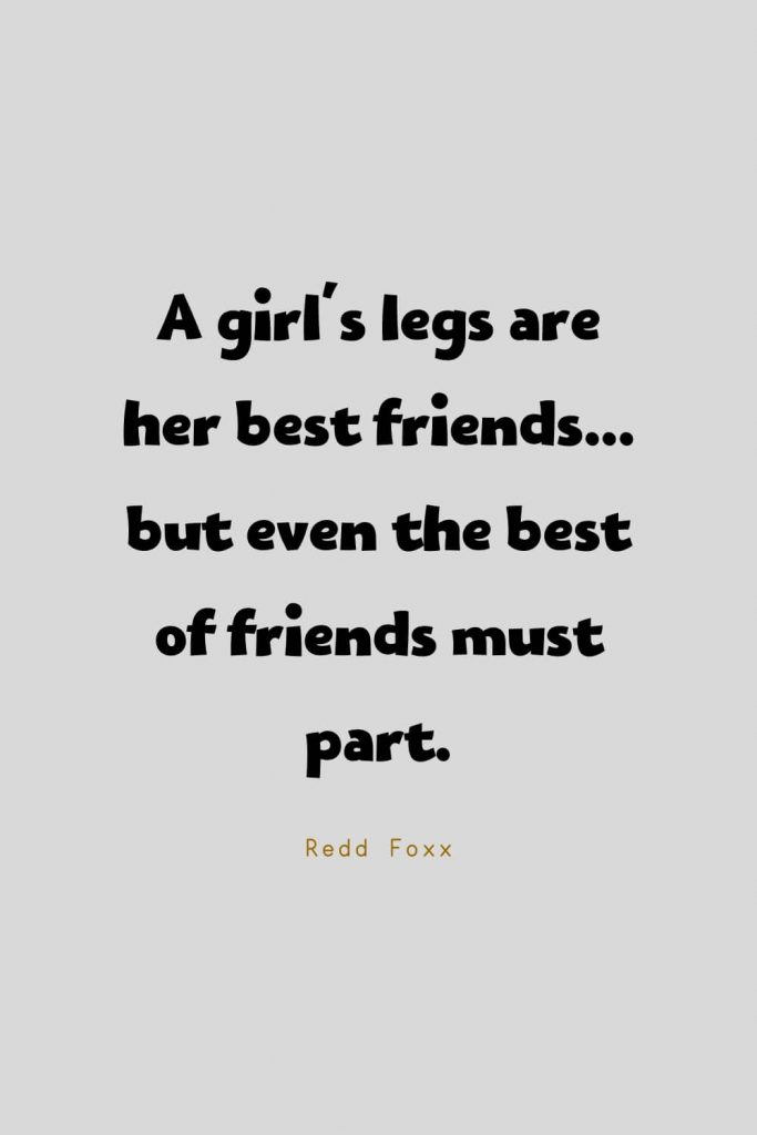Funny Quotes (129): A girl's legs are her best friends... but even the best of friends must part. -Redd Foxx