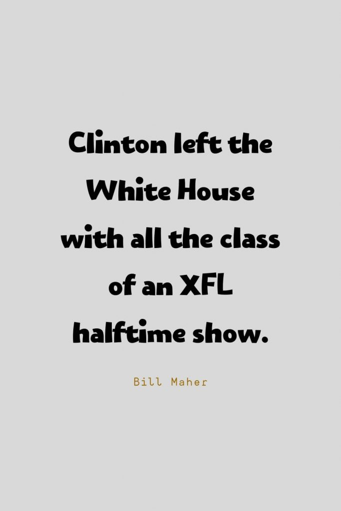 Funny Quotes (130): Clinton left the White House with all the class of an XFL halftime show. -Bill Maher