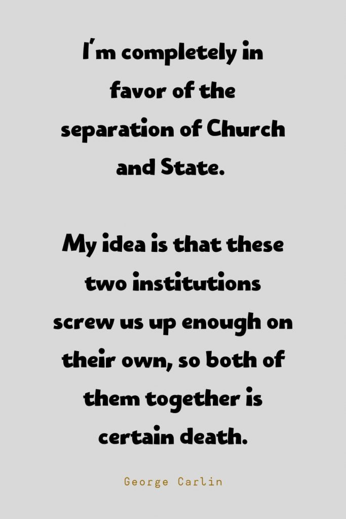 Funny Quotes (131): I'm completely in favor of the separation of Church and State. My idea is that these two institutions screw us up enough on their own, so both of them together is certain death. -George Carlin
