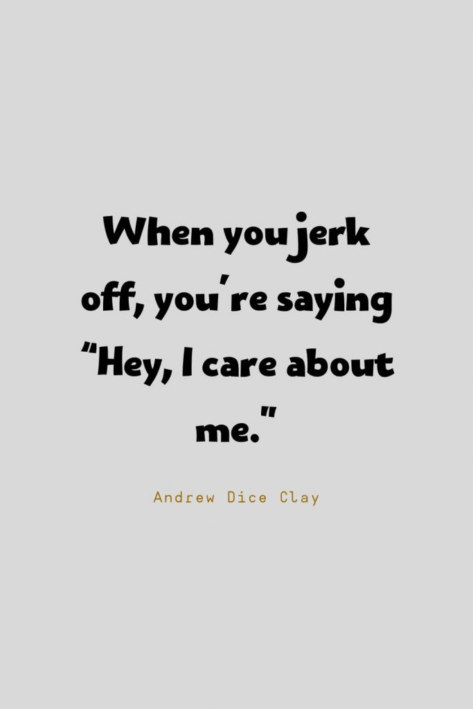 """Funny Quotes (132): When you jerk off, you're saying """"Hey, I care about me."""" -Andrew Dice Clay"""