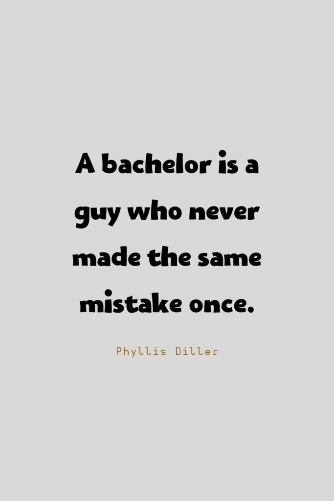 Funny Quotes (134): A bachelor is a guy who never made the same mistake once. -Phyllis Diller