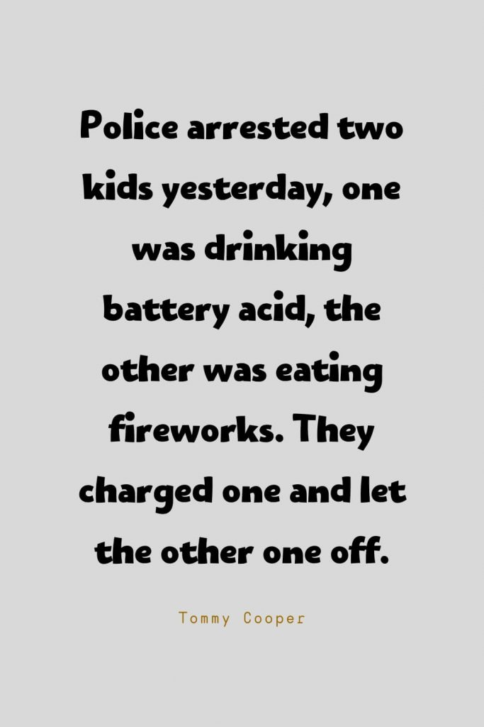 Funny Quotes (135): Police arrested two kids yesterday, one was drinking battery acid, the other was eating fireworks. They charged one and let the other one off. -Tommy Cooper